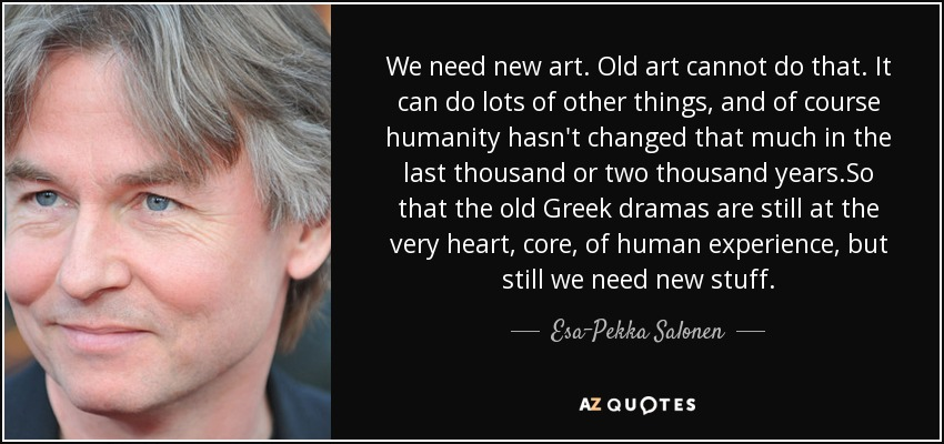 We need new art. Old art cannot do that. It can do lots of other things, and of course humanity hasn't changed that much in the last thousand or two thousand years.So that the old Greek dramas are still at the very heart, core, of human experience, but still we need new stuff. - Esa-Pekka Salonen