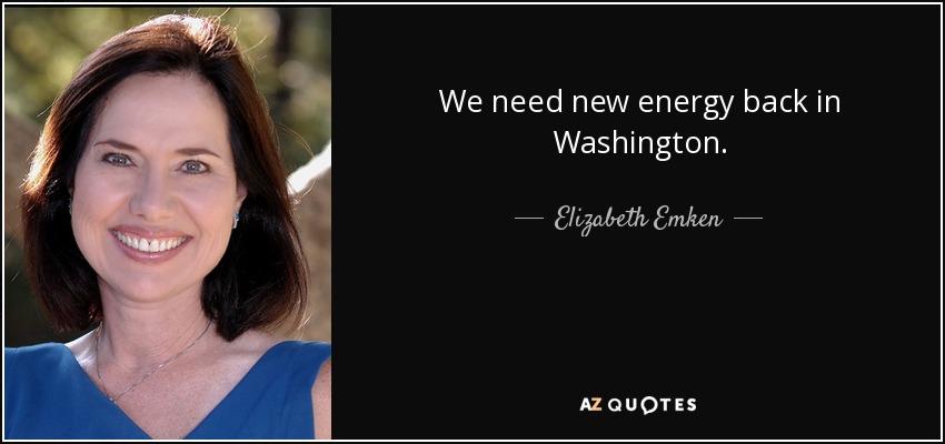 We need new energy back in Washington. - Elizabeth Emken