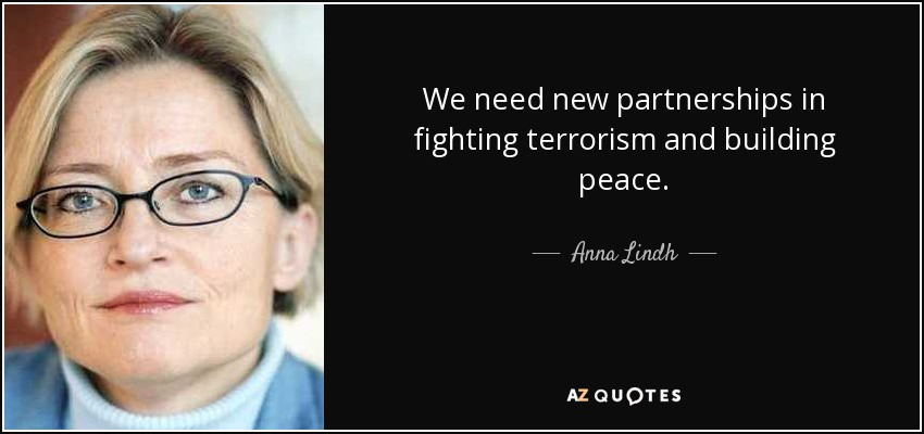 We need new partnerships in fighting terrorism and building peace. - Anna Lindh