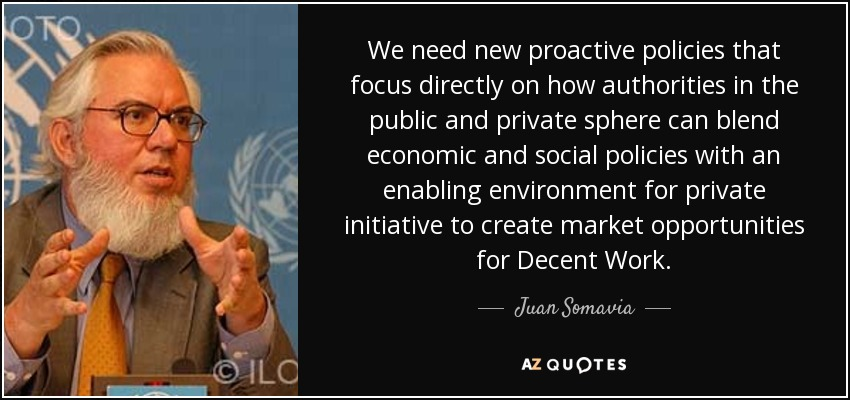We need new proactive policies that focus directly on how authorities in the public and private sphere can blend economic and social policies with an enabling environment for private initiative to create market opportunities for Decent Work. - Juan Somavia