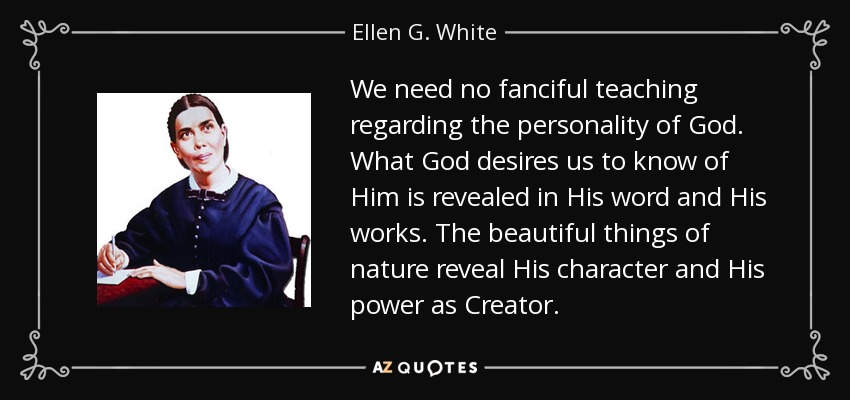 We need no fanciful teaching regarding the personality of God. What God desires us to know of Him is revealed in His word and His works. The beautiful things of nature reveal His character and His power as Creator. - Ellen G. White
