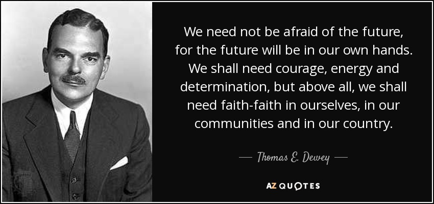 We need not be afraid of the future, for the future will be in our own hands. We shall need courage, energy and determination, but above all, we shall need faith-faith in ourselves, in our communities and in our country. - Thomas E. Dewey