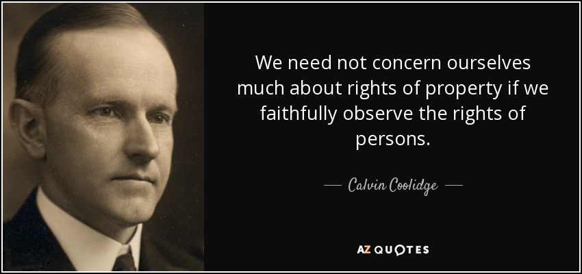 We need not concern ourselves much about rights of property if we faithfully observe the rights of persons. - Calvin Coolidge