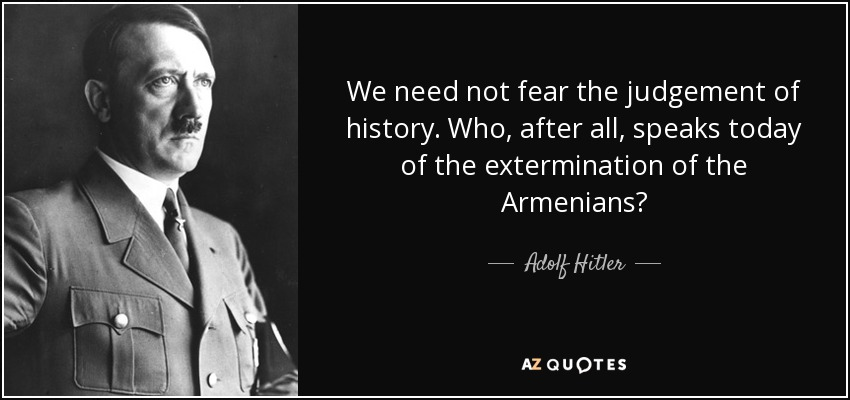 We need not fear the judgement of history. Who, after all, speaks today of the extermination of the Armenians? - Adolf Hitler