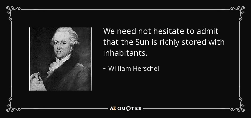 We need not hesitate to admit that the Sun is richly stored with inhabitants. - William Herschel