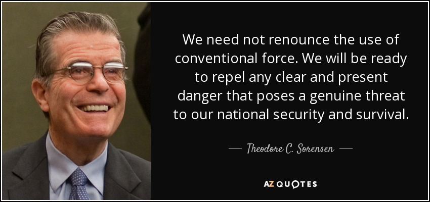 We need not renounce the use of conventional force. We will be ready to repel any clear and present danger that poses a genuine threat to our national security and survival. - Theodore C. Sorensen