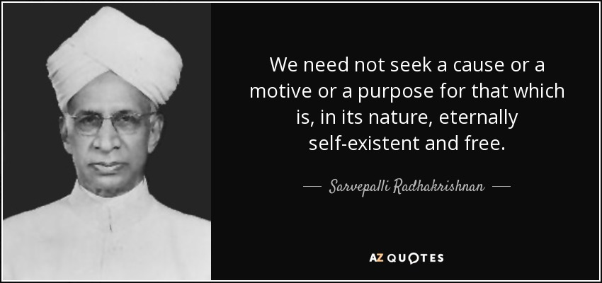 We need not seek a cause or a motive or a purpose for that which is, in its nature, eternally self-existent and free. - Sarvepalli Radhakrishnan
