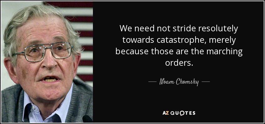 We need not stride resolutely towards catastrophe, merely because those are the marching orders. - Noam Chomsky