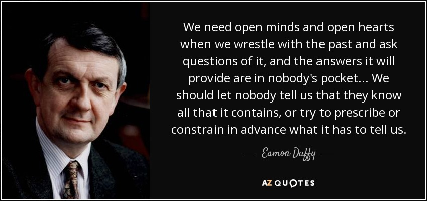We need open minds and open hearts when we wrestle with the past and ask questions of it, and the answers it will provide are in nobody's pocket... We should let nobody tell us that they know all that it contains, or try to prescribe or constrain in advance what it has to tell us. - Eamon Duffy