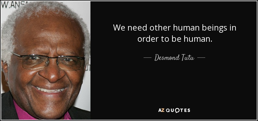 We need other human beings in order to be human. - Desmond Tutu