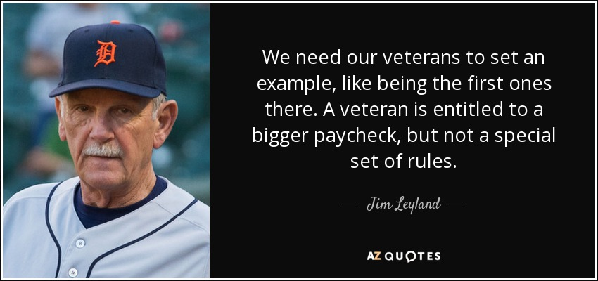 We need our veterans to set an example, like being the first ones there. A veteran is entitled to a bigger paycheck, but not a special set of rules. - Jim Leyland