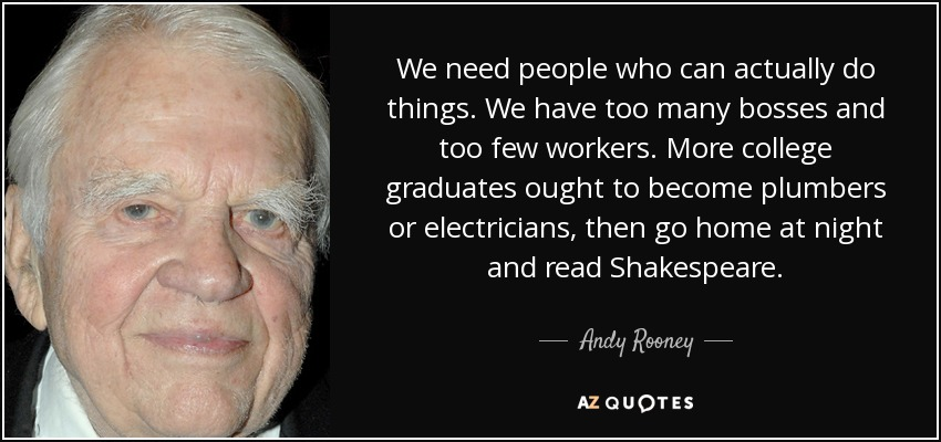 We need people who can actually do things. We have too many bosses and too few workers. More college graduates ought to become plumbers or electricians, then go home at night and read Shakespeare. - Andy Rooney