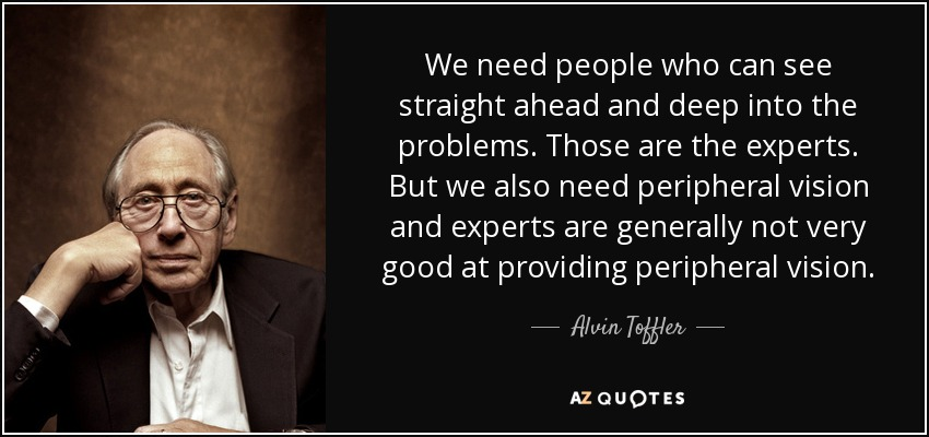We need people who can see straight ahead and deep into the problems. Those are the experts. But we also need peripheral vision and experts are generally not very good at providing peripheral vision. - Alvin Toffler