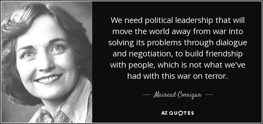 We need political leadership that will move the world away from war into solving its problems through dialogue and negotiation, to build friendship with people, which is not what we've had with this war on terror. - Mairead Corrigan