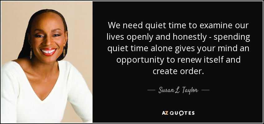 We need quiet time to examine our lives openly and honestly - spending quiet time alone gives your mind an opportunity to renew itself and create order. - Susan L. Taylor