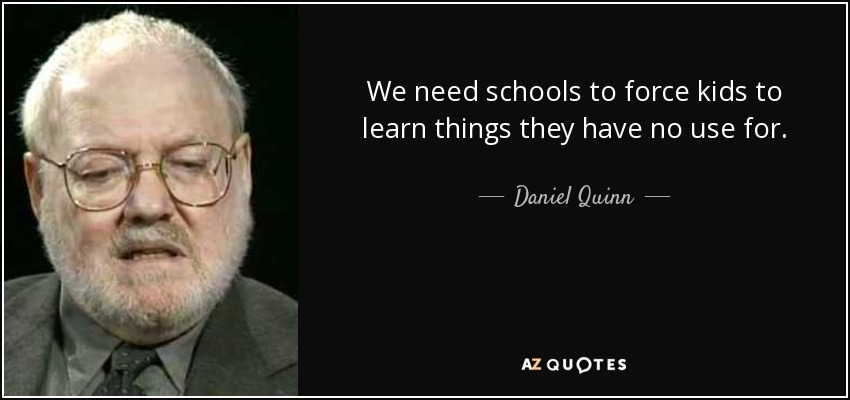We need schools to force kids to learn things they have no use for. - Daniel Quinn