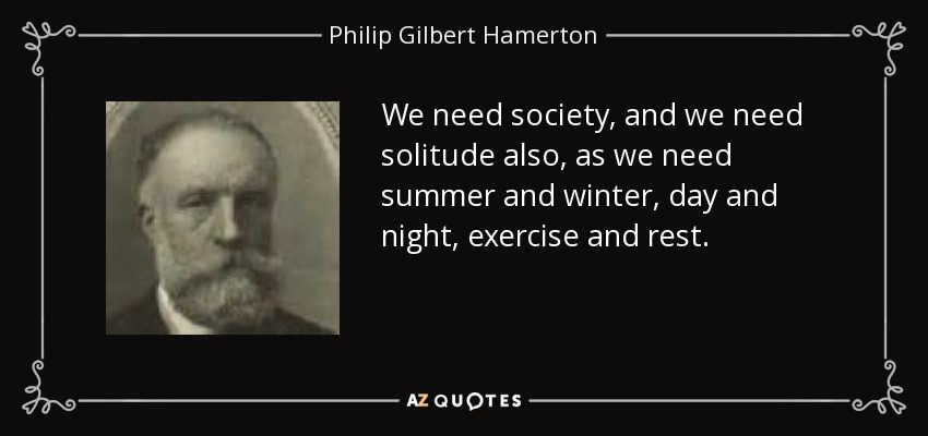 We need society, and we need solitude also, as we need summer and winter, day and night, exercise and rest. - Philip Gilbert Hamerton
