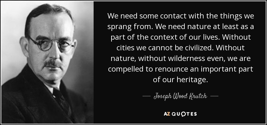 We need some contact with the things we sprang from. We need nature at least as a part of the context of our lives. Without cities we cannot be civilized. Without nature, without wilderness even, we are compelled to renounce an important part of our heritage. - Joseph Wood Krutch