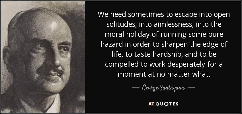 We need sometimes to escape into open solitudes, into aimlessness, into the moral holiday of running some pure hazard in order to sharpen the edge of life, to taste hardship, and to be compelled to work desperately for a moment at no matter what. - George Santayana