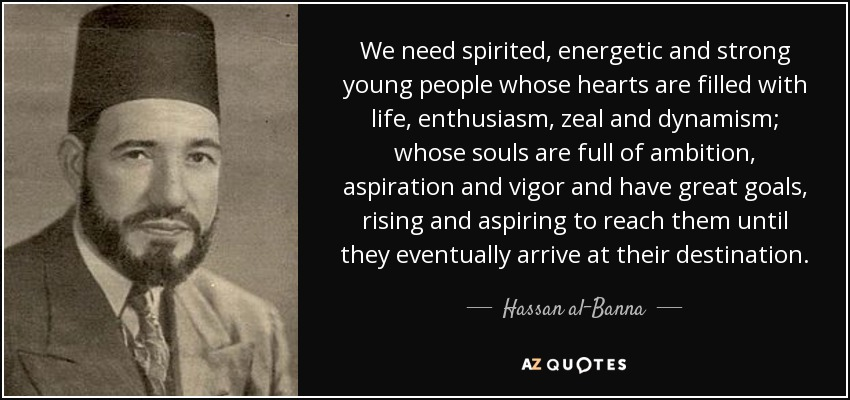 We need spirited, energetic and strong young people whose hearts are filled with life, enthusiasm, zeal and dynamism; whose souls are full of ambition, aspiration and vigor and have great goals, rising and aspiring to reach them until they eventually arrive at their destination. - Hassan al-Banna