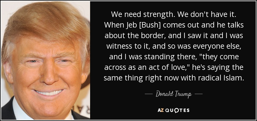 We need strength. We don't have it. When Jeb [Bush] comes out and he talks about the border, and I saw it and I was witness to it, and so was everyone else, and I was standing there,