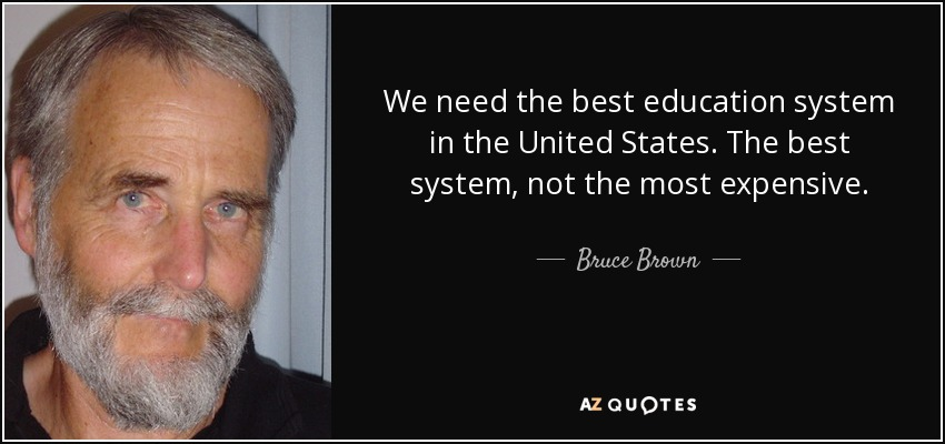We need the best education system in the United States. The best system, not the most expensive. - Bruce Brown