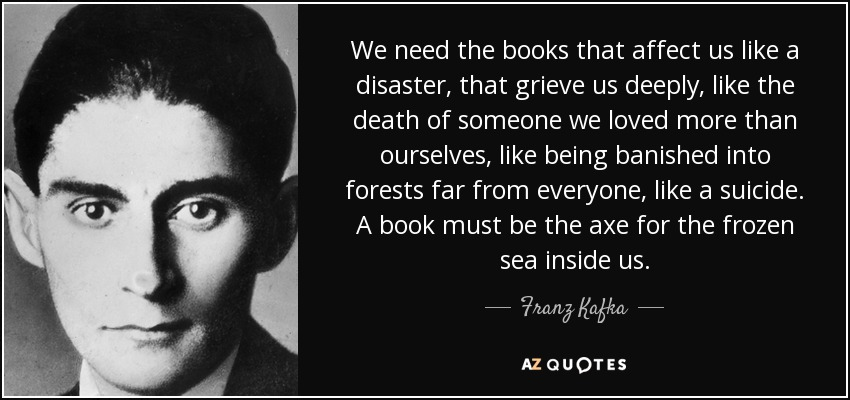 We need the books that affect us like a disaster, that grieve us deeply, like the death of someone we loved more than ourselves, like being banished into forests far from everyone, like a suicide. A book must be the axe for the frozen sea inside us. - Franz Kafka