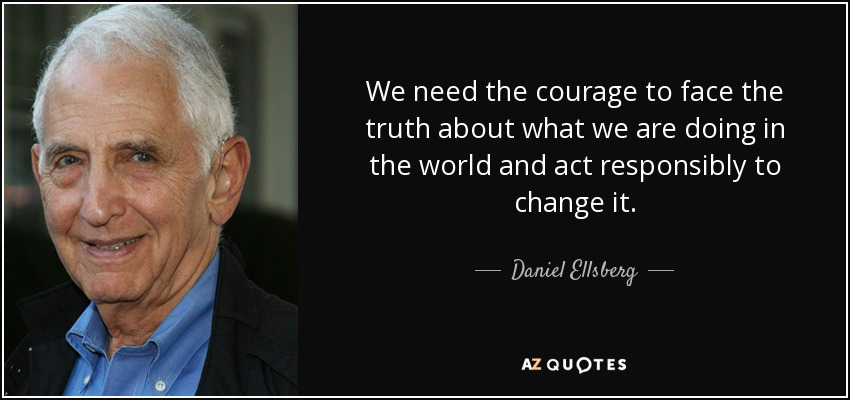 We need the courage to face the truth about what we are doing in the world and act responsibly to change it. - Daniel Ellsberg