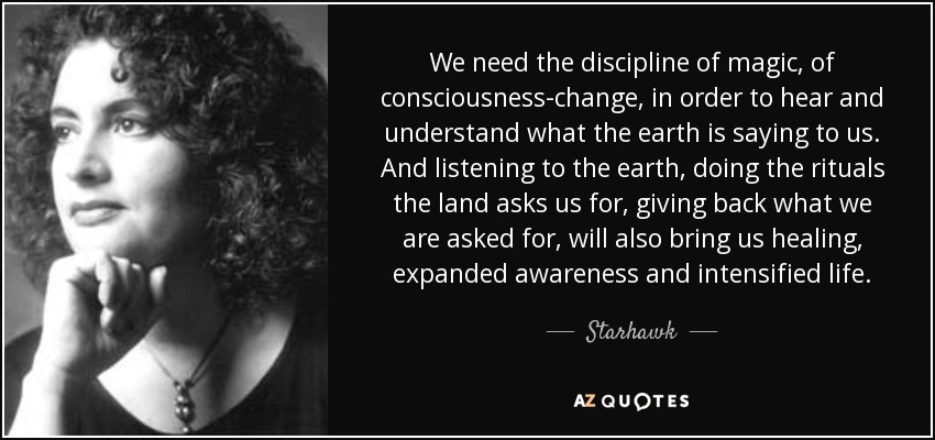 We need the discipline of magic, of consciousness-change, in order to hear and understand what the earth is saying to us. And listening to the earth, doing the rituals the land asks us for, giving back what we are asked for, will also bring us healing, expanded awareness and intensified life. - Starhawk