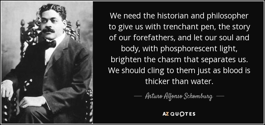 We need the historian and philosopher to give us with trenchant pen, the story of our forefathers, and let our soul and body, with phosphorescent light, brighten the chasm that separates us. We should cling to them just as blood is thicker than water. - Arturo Alfonso Schomburg