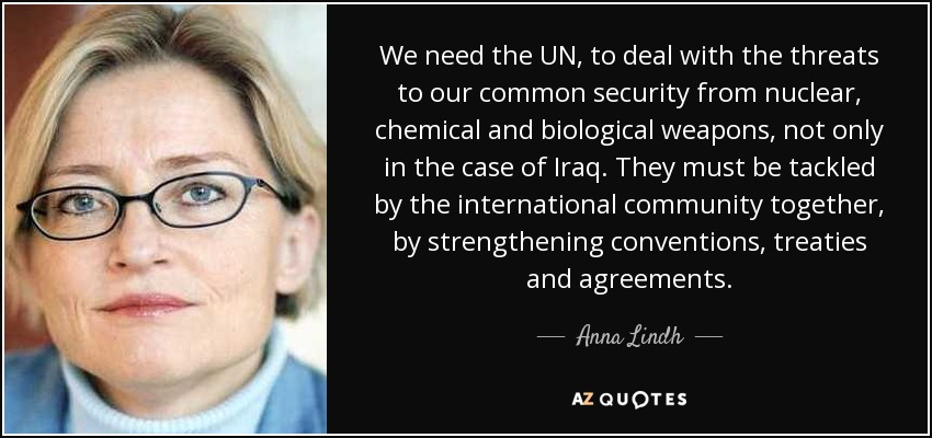 We need the UN, to deal with the threats to our common security from nuclear, chemical and biological weapons, not only in the case of Iraq. They must be tackled by the international community together, by strengthening conventions, treaties and agreements. - Anna Lindh