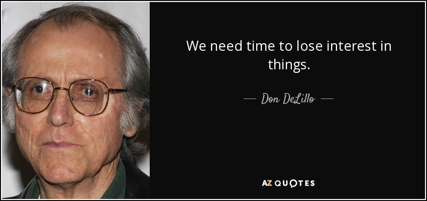 We need time to lose interest in things. - Don DeLillo