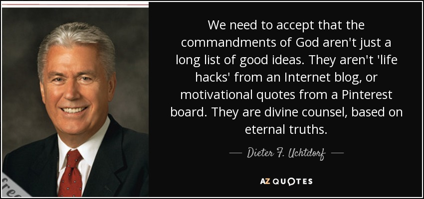 We need to accept that the commandments of God aren't just a long list of good ideas. They aren't 'life hacks' from an Internet blog, or motivational quotes from a Pinterest board. They are divine counsel, based on eternal truths. - Dieter F. Uchtdorf