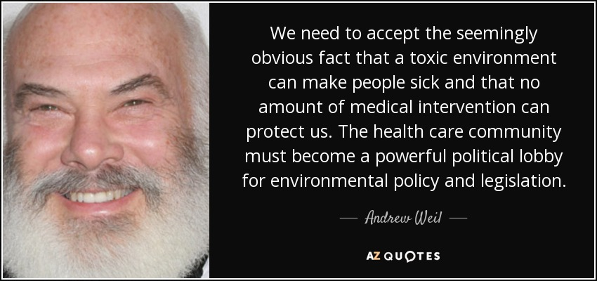 We need to accept the seemingly obvious fact that a toxic environment can make people sick and that no amount of medical intervention can protect us. The health care community must become a powerful political lobby for environmental policy and legislation. - Andrew Weil