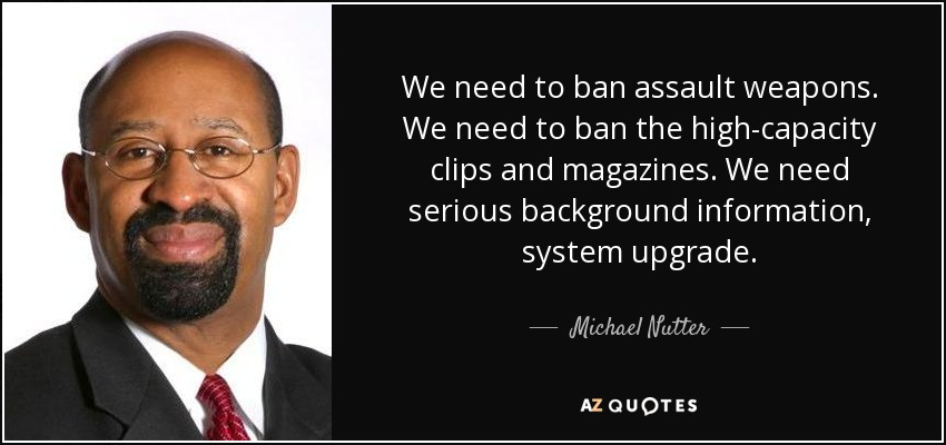 We need to ban assault weapons. We need to ban the high-capacity clips and magazines. We need serious background information, system upgrade. - Michael Nutter