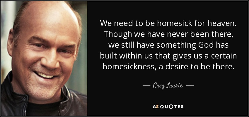 We need to be homesick for heaven. Though we have never been there, we still have something God has built within us that gives us a certain homesickness, a desire to be there. - Greg Laurie