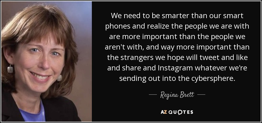 We need to be smarter than our smart phones and realize the people we are with are more important than the people we aren't with, and way more important than the strangers we hope will tweet and like and share and Instagram whatever we're sending out into the cybersphere. - Regina Brett
