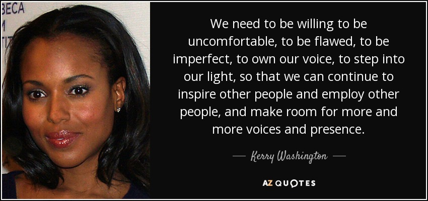 We need to be willing to be uncomfortable, to be flawed, to be imperfect, to own our voice, to step into our light, so that we can continue to inspire other people and employ other people, and make room for more and more voices and presence. - Kerry Washington