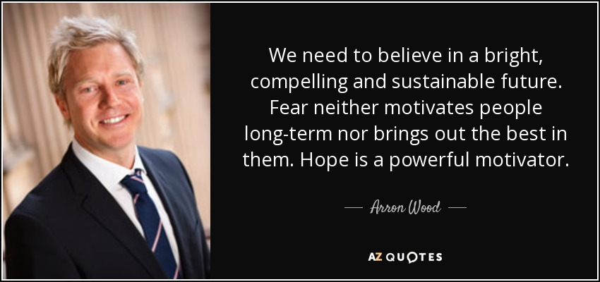 We need to believe in a bright, compelling and sustainable future. Fear neither motivates people long-term nor brings out the best in them. Hope is a powerful motivator. - Arron Wood