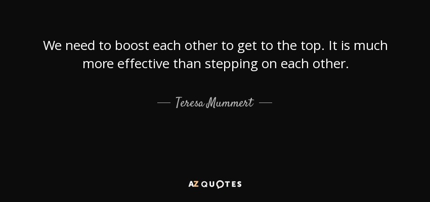 We need to boost each other to get to the top. It is much more effective than stepping on each other. - Teresa Mummert