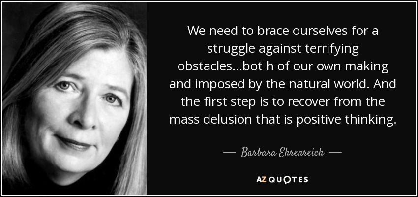 We need to brace ourselves for a struggle against terrifying obstacles...bot h of our own making and imposed by the natural world. And the first step is to recover from the mass delusion that is positive thinking. - Barbara Ehrenreich