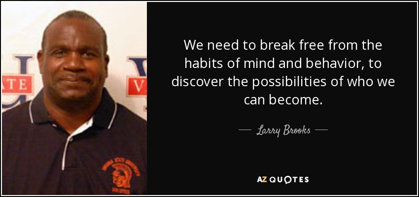 We need to break free from the habits of mind and behavior, to discover the possibilities of who we can become. - Larry Brooks
