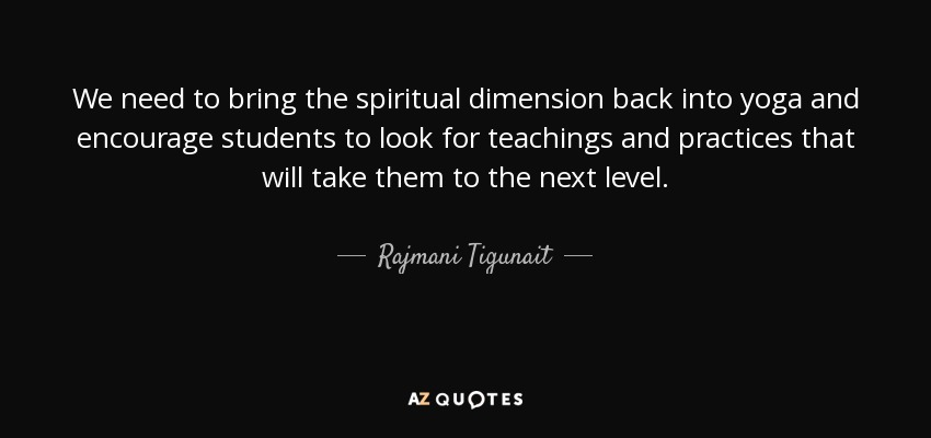 We need to bring the spiritual dimension back into yoga and encourage students to look for teachings and practices that will take them to the next level. - Rajmani Tigunait
