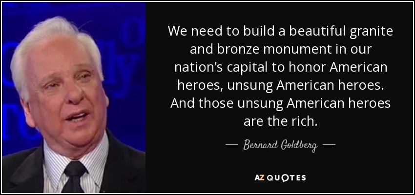 We need to build a beautiful granite and bronze monument in our nation's capital to honor American heroes, unsung American heroes. And those unsung American heroes are the rich. - Bernard Goldberg