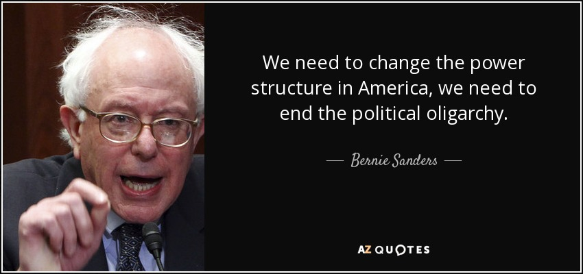 We need to change the power structure in America, we need to end the political oligarchy. - Bernie Sanders