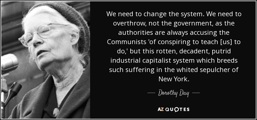 We need to change the system. We need to overthrow, not the government, as the authorities are always accusing the Communists 'of conspiring to teach [us] to do,' but this rotten, decadent, putrid industrial capitalist system which breeds such suffering in the whited sepulcher of New York. - Dorothy Day