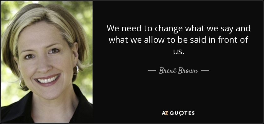 We need to change what we say and what we allow to be said in front of us. - Brené Brown