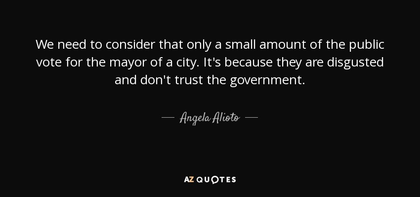 We need to consider that only a small amount of the public vote for the mayor of a city. It's because they are disgusted and don't trust the government. - Angela Alioto