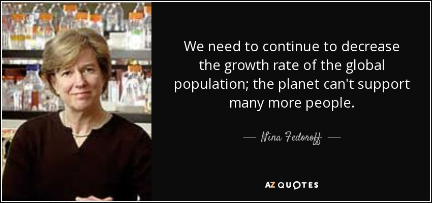We need to continue to decrease the growth rate of the global population; the planet can't support many more people. - Nina Fedoroff