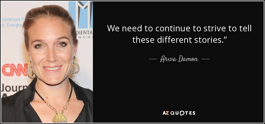 """We need to continue to strive to tell these different stories."""" - Arwa Damon"""